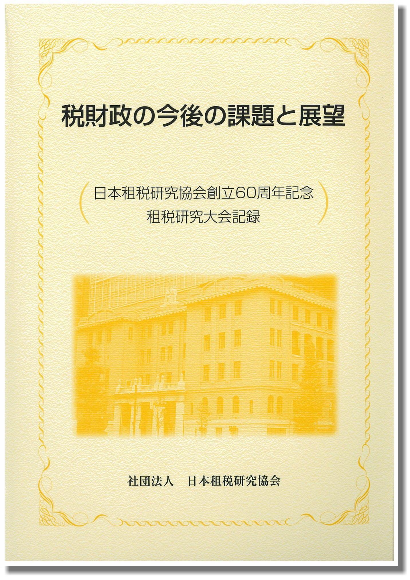 税財政の今後の課題と展望 日本租税研究協会創立60周年記念租税研究大会記録